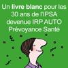 Un livre blanc pour les 30 ans de l'IPSA, devenue IRP AUTO Prévoyance santé